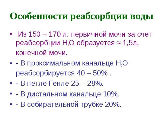 Особенности реабсорбции воды Из 150 – 170 л. первичной мочи за счет реабсорбции Н2О образуется ≈ 1,5л. конечной мочи. - В проксимальном канальце Н2О реабсорбируется 40 – 50% . - В петле Генле 25 – 28%. - В дистальном канальце 10%. - В собирательной …