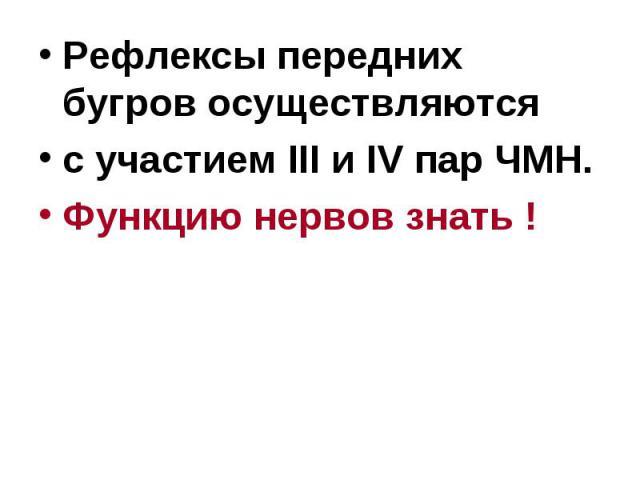 Рефлексы передних бугров осуществляются Рефлексы передних бугров осуществляются с участием III и IV пар ЧМН. Функцию нервов знать !