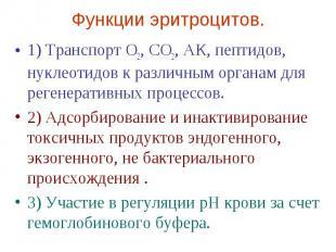 Функции эритроцитов. 1) Транспорт О2, СО2, АК, пептидов, нуклеотидов к различным