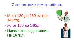 Содержание гемоглобина. М. от 130 до 160 г/л (ср. 145г/л). Ж. от 120 до 140г/л.