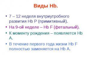 Виды Hb. 7 – 12 неделя внутриутробного развития Нb Р (примитивный). На 9-ой неде