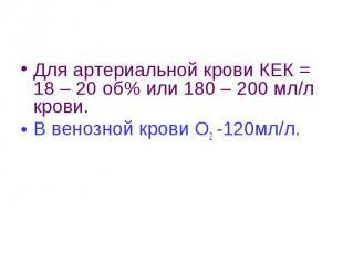 Для артериальной крови КЕК = 18 – 20 об% или 180 – 200 мл/л крови. В венозной кр