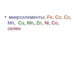 микроэлементы: Fe, Co, Cu, Mn, Сu, Mn, Zn, Ni, Со, селен