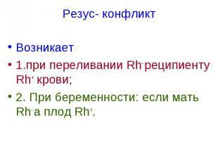 Резус- конфликт Возникает 1.при переливании Rh- реципиенту Rh+ крови; 2. При бер