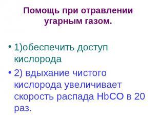 Помощь при отравлении угарным газом. 1)обеспечить доступ кислорода 2) вдыхание ч