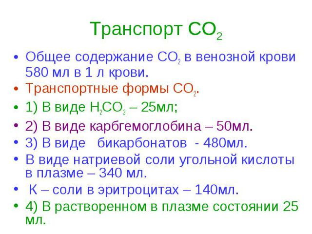 Транспорт СО2 Общее содержание СО2 в венозной крови 580 мл в 1 л крови. Транспортные формы СО2. 1) В виде Н2СО3 – 25мл; 2) В виде карбгемоглобина – 50мл. 3) В виде бикарбонатов - 480мл. В виде натриевой соли угольной кислоты в плазме – 340 мл. К – с…