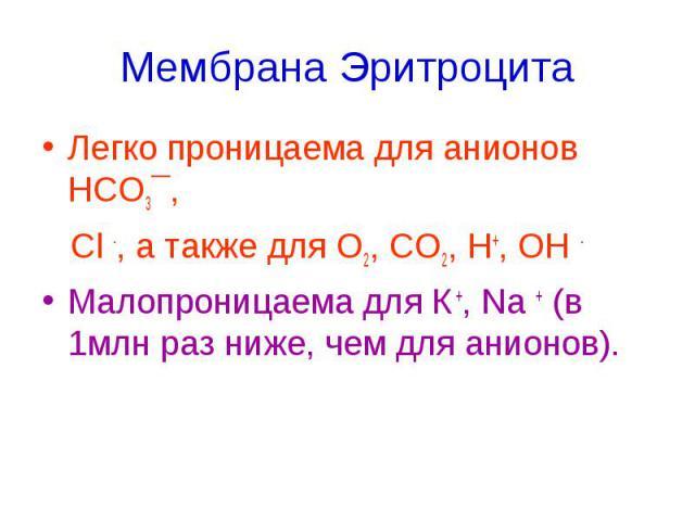 Мембрана Эритроцита Легко проницаема для анионов НСО3¯, Cl -, а также для О2, СО2, Н+, ОН - Малопроницаема для К +, Na + (в 1млн раз ниже, чем для анионов).