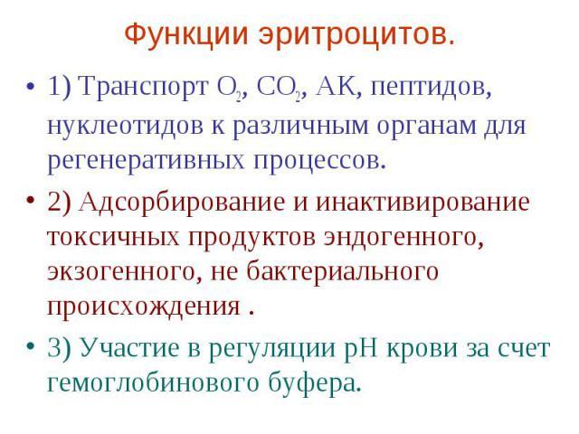Функции эритроцитов. 1) Транспорт О2, СО2, АК, пептидов, нуклеотидов к различным органам для регенеративных процессов. 2) Адсорбирование и инактивирование токсичных продуктов эндогенного, экзогенного, не бактериального происхождения . 3) Участие в р…