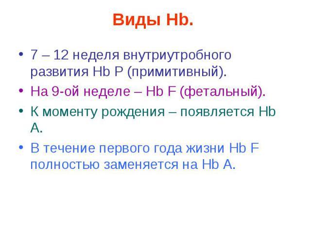 Виды Hb. 7 – 12 неделя внутриутробного развития Нb Р (примитивный). На 9-ой неделе – Нb F (фетальный). К моменту рождения – появляется Нb А. В течение первого года жизни Нb F полностью заменяется на Нb А.