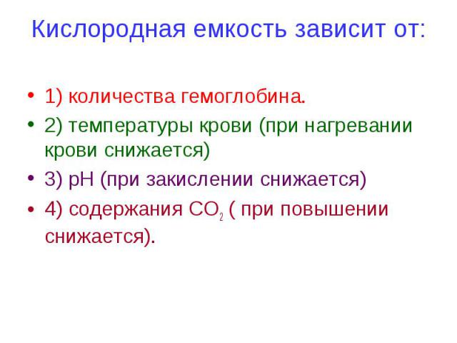 Кислородная емкость зависит от: 1) количества гемоглобина. 2) температуры крови (при нагревании крови снижается) 3) рН (при закислении снижается) 4) содержания СО2 ( при повышении снижается).