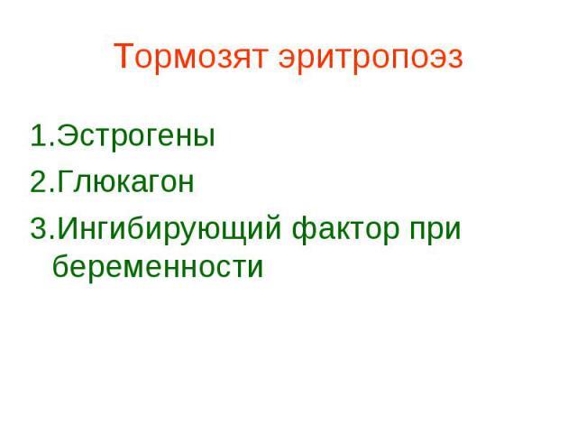 Тормозят эритропоэз 1.Эстрогены 2.Глюкагон 3.Ингибирующий фактор при беременности