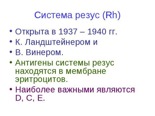 Система резус (Rh) Открыта в 1937 – 1940 гг. К. Ландштейнером и В. Винером. Антигены системы резус находятся в мембране эритроцитов. Наиболее важными являются D, С, Е.