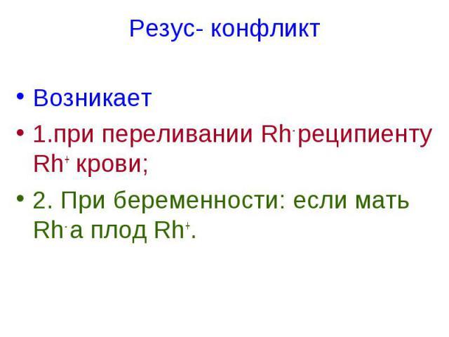 Резус- конфликт Возникает 1.при переливании Rh- реципиенту Rh+ крови; 2. При беременности: если мать Rh- а плод Rh+.