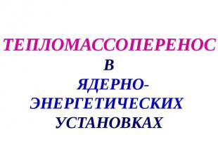 ТЕПЛОМАССОПЕРЕНОС В ЯДЕРНО-ЭНЕРГЕТИЧЕСКИХ УСТАНОВКАХ