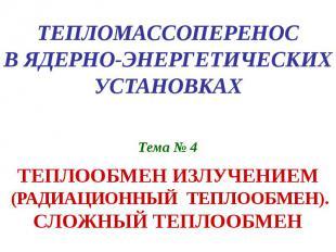 ТЕПЛОМАССОПЕРЕНОС В ЯДЕРНО-ЭНЕРГЕТИЧЕСКИХ УСТАНОВКАХ Тема № 4 ТЕПЛООБМЕН ИЗЛУЧЕН