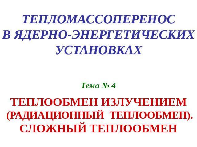 ТЕПЛОМАССОПЕРЕНОС В ЯДЕРНО-ЭНЕРГЕТИЧЕСКИХ УСТАНОВКАХ Тема № 4 ТЕПЛООБМЕН ИЗЛУЧЕНИЕМ (РАДИАЦИОННЫЙ ТЕПЛООБМЕН). СЛОЖНЫЙ ТЕПЛООБМЕН