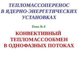 ТЕПЛОМАССОПЕРЕНОС В ЯДЕРНО-ЭНЕРГЕТИЧЕСКИХ УСТАНОВКАХ Тема № 6 КОНВЕКТИВНЫЙ ТЕПЛО