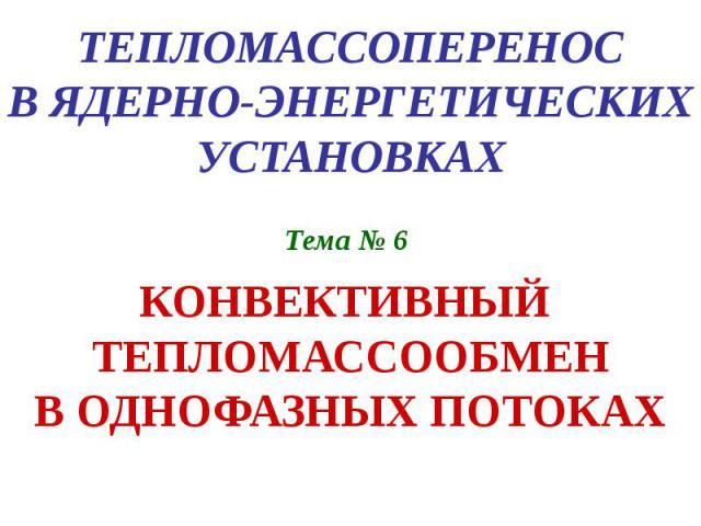 ТЕПЛОМАССОПЕРЕНОС В ЯДЕРНО-ЭНЕРГЕТИЧЕСКИХ УСТАНОВКАХ Тема № 6 КОНВЕКТИВНЫЙ ТЕПЛОМАССООБМЕН В ОДНОФАЗНЫХ ПОТОКАХ