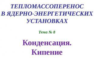 ТЕПЛОМАССОПЕРЕНОС В ЯДЕРНО-ЭНЕРГЕТИЧЕСКИХ УСТАНОВКАХ Тема № 8 Конденсация. Кипен