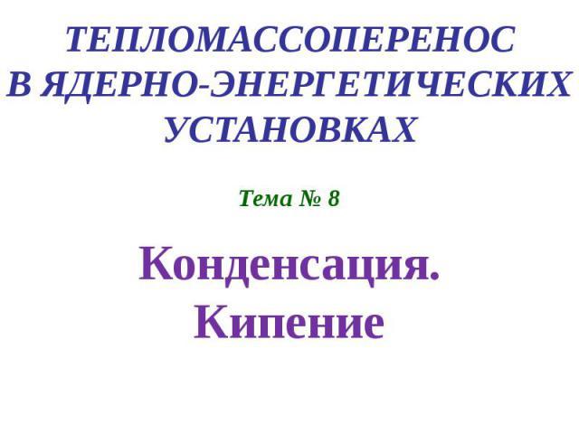ТЕПЛОМАССОПЕРЕНОС В ЯДЕРНО-ЭНЕРГЕТИЧЕСКИХ УСТАНОВКАХ Тема № 8 Конденсация. Кипение
