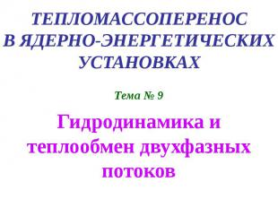 ТЕПЛОМАССОПЕРЕНОС В ЯДЕРНО-ЭНЕРГЕТИЧЕСКИХ УСТАНОВКАХ Тема № 9 Гидродинамика и те