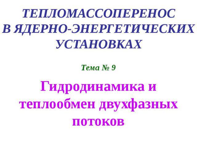 ТЕПЛОМАССОПЕРЕНОС В ЯДЕРНО-ЭНЕРГЕТИЧЕСКИХ УСТАНОВКАХ Тема № 9 Гидродинамика и теплообмен двухфазных потоков
