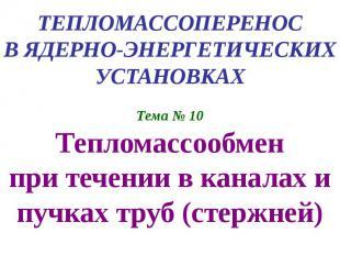 ТЕПЛОМАССОПЕРЕНОС В ЯДЕРНО-ЭНЕРГЕТИЧЕСКИХ УСТАНОВКАХ Тема № 10 Тепломассообмен п