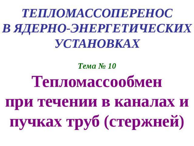 ТЕПЛОМАССОПЕРЕНОС В ЯДЕРНО-ЭНЕРГЕТИЧЕСКИХ УСТАНОВКАХ Тема № 10 Тепломассообмен при течении в каналах и пучках труб (стержней)