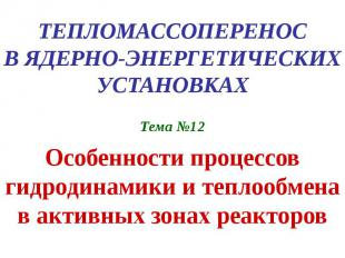 ТЕПЛОМАССОПЕРЕНОС В ЯДЕРНО-ЭНЕРГЕТИЧЕСКИХ УСТАНОВКАХ Тема №12 Особенности процес