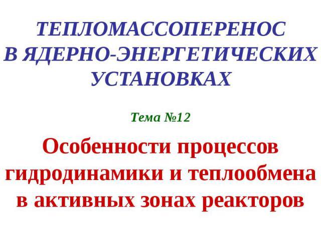 ТЕПЛОМАССОПЕРЕНОС В ЯДЕРНО-ЭНЕРГЕТИЧЕСКИХ УСТАНОВКАХ Тема №12 Особенности процессов гидродинамики и теплообмена в активных зонах реакторов