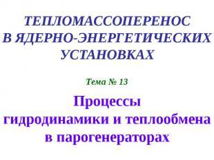 ТЕПЛОМАССОПЕРЕНОС В ЯДЕРНО-ЭНЕРГЕТИЧЕСКИХ УСТАНОВКАХ Тема № 13 Процессы гидродин