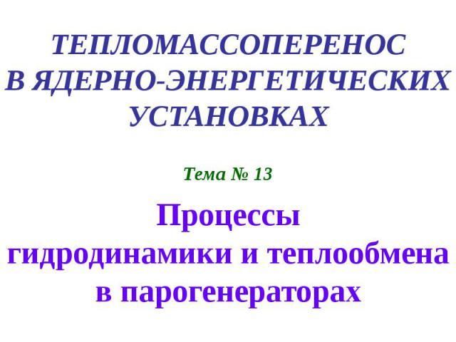 ТЕПЛОМАССОПЕРЕНОС В ЯДЕРНО-ЭНЕРГЕТИЧЕСКИХ УСТАНОВКАХ Тема № 13 Процессы гидродинамики и теплообмена в парогенераторах