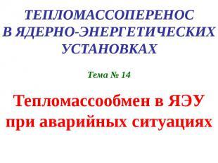 ТЕПЛОМАССОПЕРЕНОС В ЯДЕРНО-ЭНЕРГЕТИЧЕСКИХ УСТАНОВКАХ Тема № 14 Тепломассообмен в