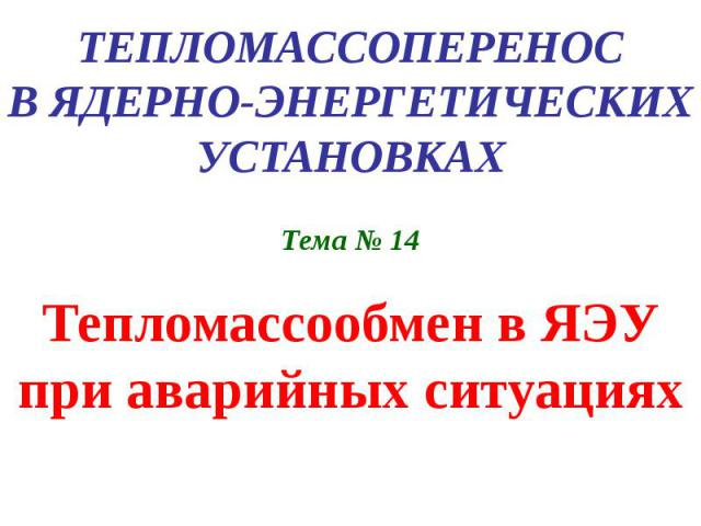 ТЕПЛОМАССОПЕРЕНОС В ЯДЕРНО-ЭНЕРГЕТИЧЕСКИХ УСТАНОВКАХ Тема № 14 Тепломассообмен в ЯЭУ при аварийных ситуациях