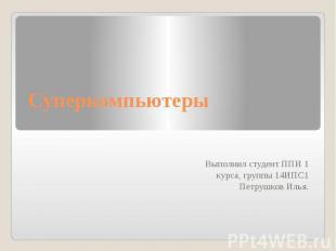 Суперкомпьютеры Выполнил студент ППИ 1 курса, группы 14ИПС1 Петрушков Илья.