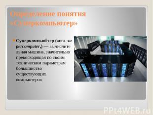 Определение понятия «Суперкомпьютер» Суперкомпью тер(англ.supercompu
