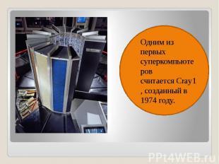Одним из первых суперкомпьютеров считаетсяCray1, созданный в 1974 году. Од