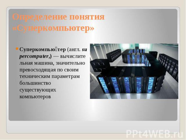 Определение понятия «Суперкомпьютер» Суперкомпью тер(англ.supercomputer,)—вычислительная машина, значительно превосходящая по своим техническим параметрам большинство существующих компьютеров