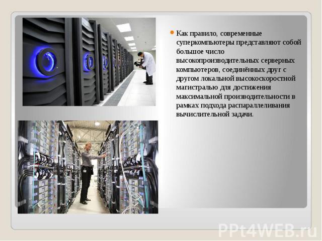 Как правило, современные суперкомпьютеры представляют собой большое число высокопроизводительных серверных компьютеров, соединённых друг с другом локальной высокоскоростной магистралью для достижения максимальной производительности в рамках подхода&…