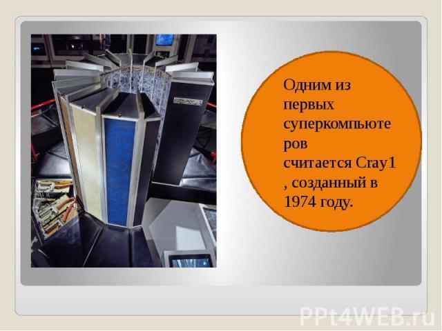Одним из первых суперкомпьютеров считаетсяCray1, созданный в 1974 году. Одним из первых суперкомпьютеров считаетсяCray1, созданный в 1974 году.