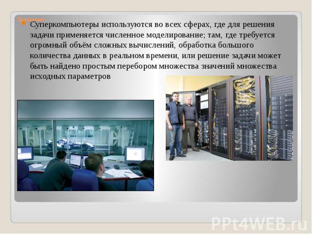 Применение Суперкомпьютеры используются во всех сферах, где для решения задачи применяется численное моделирование; там, где требуется огромный объём сложных вычислений, обработка большого количества данных в реальном времени, или решение задачи мож…