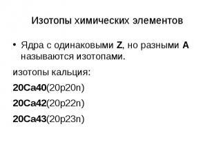 Изотопы химических элементов Ядра с одинаковыми Z, но разными А называются изото