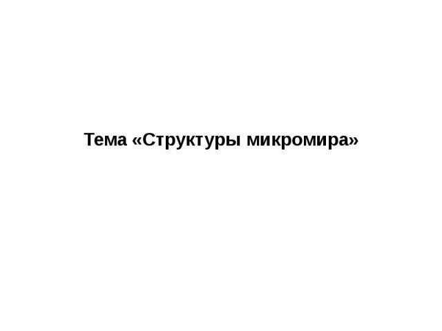 Тема «Структуры микромира»
