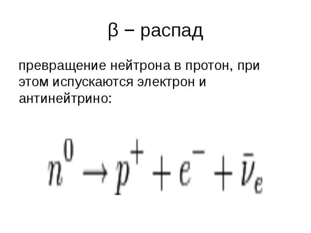 β − распад превращение нейтрона в протон, при этом испускаются электрон и антинейтрино: