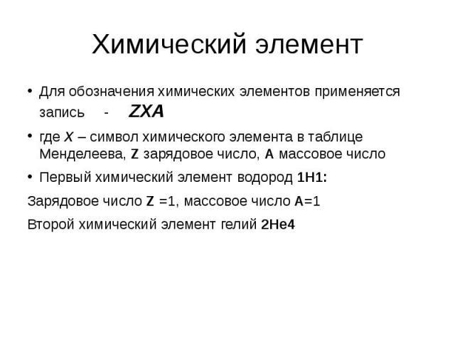 Химический элемент Для обозначения химических элементов применяется запись - ZXA где Х – символ химического элемента в таблице Менделеева, Z зарядовое число, A массовое число Первый химический элемент водород 1Н1: Зарядовое число Z =1, массовое числ…