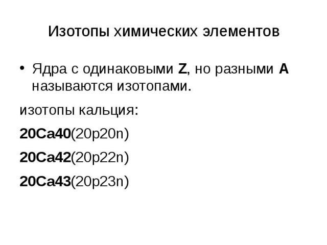 Изотопы химических элементов Ядра с одинаковыми Z, но разными А называются изотопами. изотопы кальция: 20Са40(20p20n) 20Са42(20p22n) 20Са43(20p23n)
