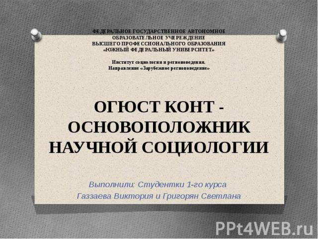 ФЕДЕРАЛЬНОЕ ГОСУДАРСТВЕННОЕ АВТОНОМНОЕ ОБРАЗОВАТЕЛЬНОЕ УЧЕРЕЖДЕНИЕ ВЫСШЕГО ПРОФЕССИОНАЛЬНОГО ОБРАЗОВАНИЯ «ЮЖНЫЙ ФЕДЕРАЛЬНЫЙ УНИВЕРСИТЕТ» Институт социологии и регионоведения. Направление «Зарубежное регионоведение» ОГЮСТ КОНТ - ОСНОВОПОЛОЖНИК НАУЧНО…