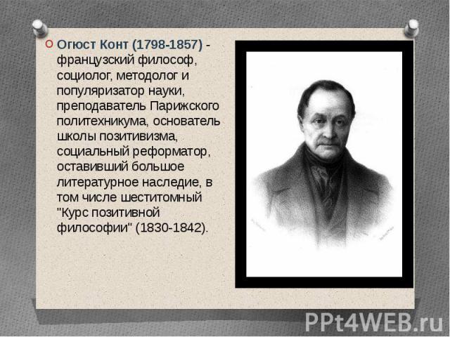 Огюст Конт (1798-1857) - французский философ, социолог, методолог и популяризатор науки, преподаватель Парижского политехникума, основатель школы позитивизма, социальный реформатор, оставивший большое литературное наследие, в том числе шеститомный &…