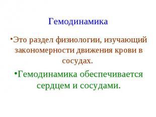 Гемодинамика Это раздел физиологии, изучающий закономерности движения крови в со