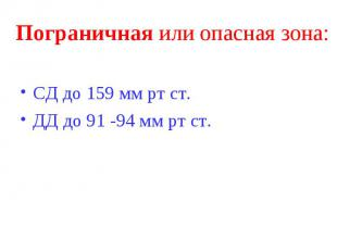 Пограничная или опасная зона: СД до 159 мм рт ст. ДД до 91 -94 мм рт ст.